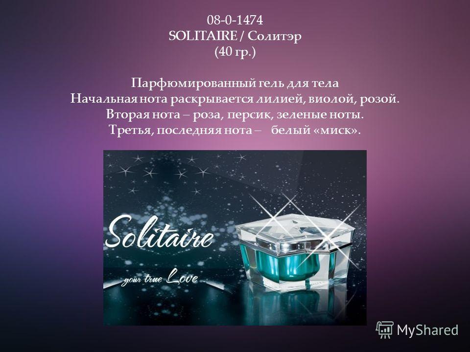 08-0-1474 SOLITAIRE / Солитэр (40 гр.) Парфюмированный гель для тела Начальная нота раскрывается лилией, виолой, розой. Вторая нота – роза, персик, зеленые ноты. Третья, последняя нота – белый «миск».
