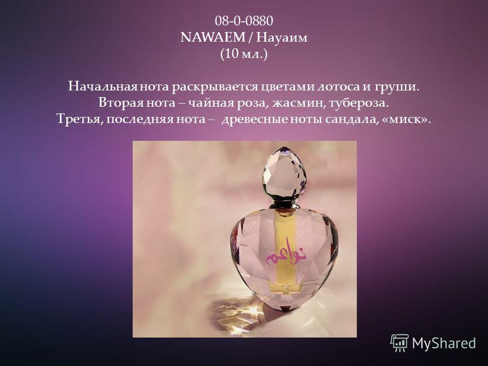 08-0-0880 NAWAEM / Науаим (10 мл.) Начальная нота раскрывается цветами лотоса и груши. Вторая нота – чайная роза, жасмин, тубероза. Третья, последняя нота – древесные ноты сандала, «миск».