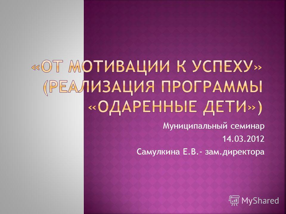 Муниципальный семинар 14.03.2012 Самулкина Е.В.- зам.директора