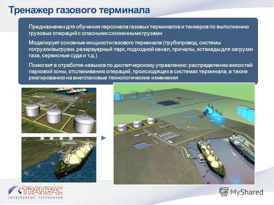 Тренажер газового терминала Предназначен для обучения персонала газовых терминалов и танкеров по выполнению грузовых операций с опасными сжиженными грузами Моделирует основные мощности газового терминала (трубопровод, системы погрузки/выгрузки, резер