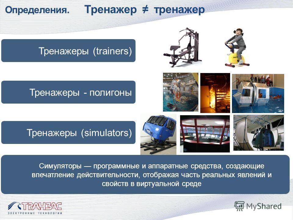 Определения. Тренажер тренажер Тренажеры (trainers) Тренажеры - полигоны Тренажеры (simulators) Симуляторы программные и аппаратные средства, создающие впечатление действительности, отображая часть реальных явлений и свойств в виртуальной среде