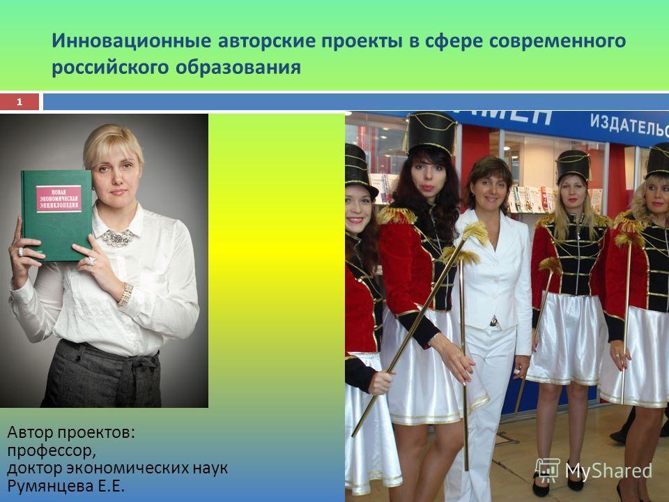Инновационные авторские проекты в сфере современного российского образования Автор проектов : профессор, доктор экономических наук Румянцева Е. Е. 1