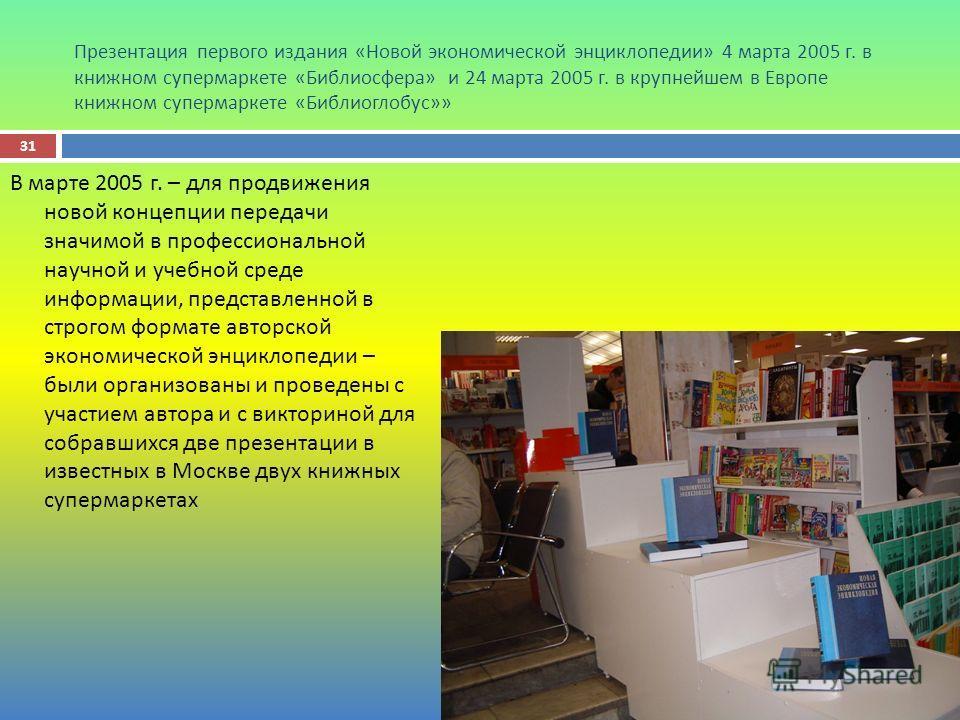 Презентация первого издания « Новой экономической энциклопедии » 4 марта 2005 г. в книжном супермаркете « Библиосфера » и 24 марта 2005 г. в крупнейшем в Европе книжном супермаркете « Библиоглобус »» В марте 2005 г. – для продвижения новой концепции