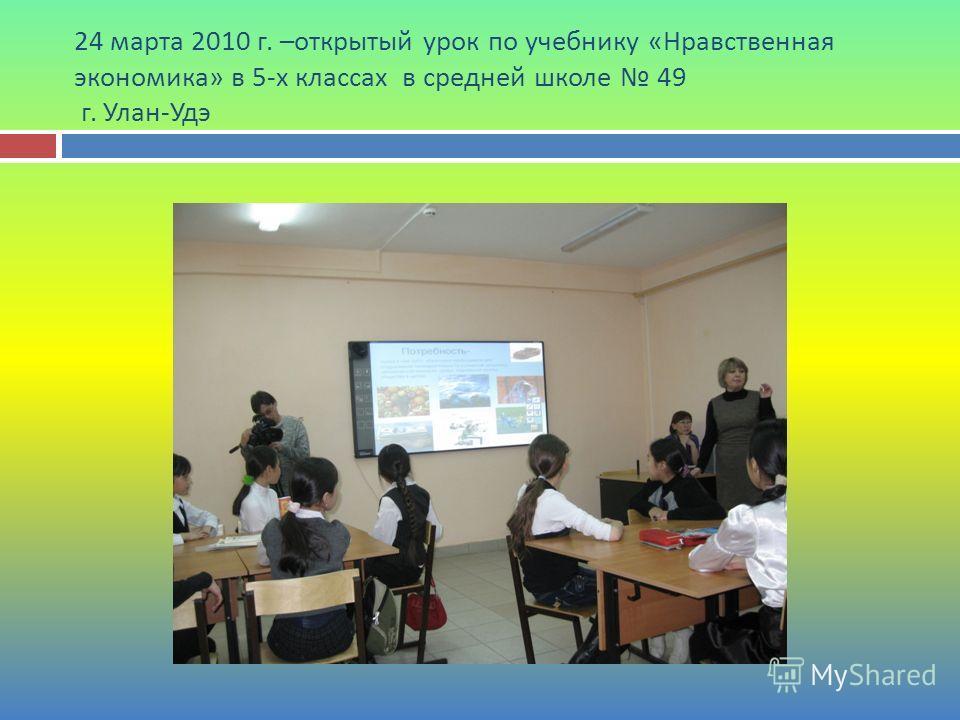 24 марта 2010 г. – открытый урок по учебнику « Нравственная экономика » в 5- х классах в средней школе 49 г. Улан - Удэ