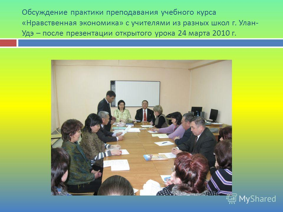 Обсуждение практики преподавания учебного курса « Нравственная экономика » с учителями из разных школ г. Улан - Удэ – после презентации открытого урока 24 марта 2010 г.