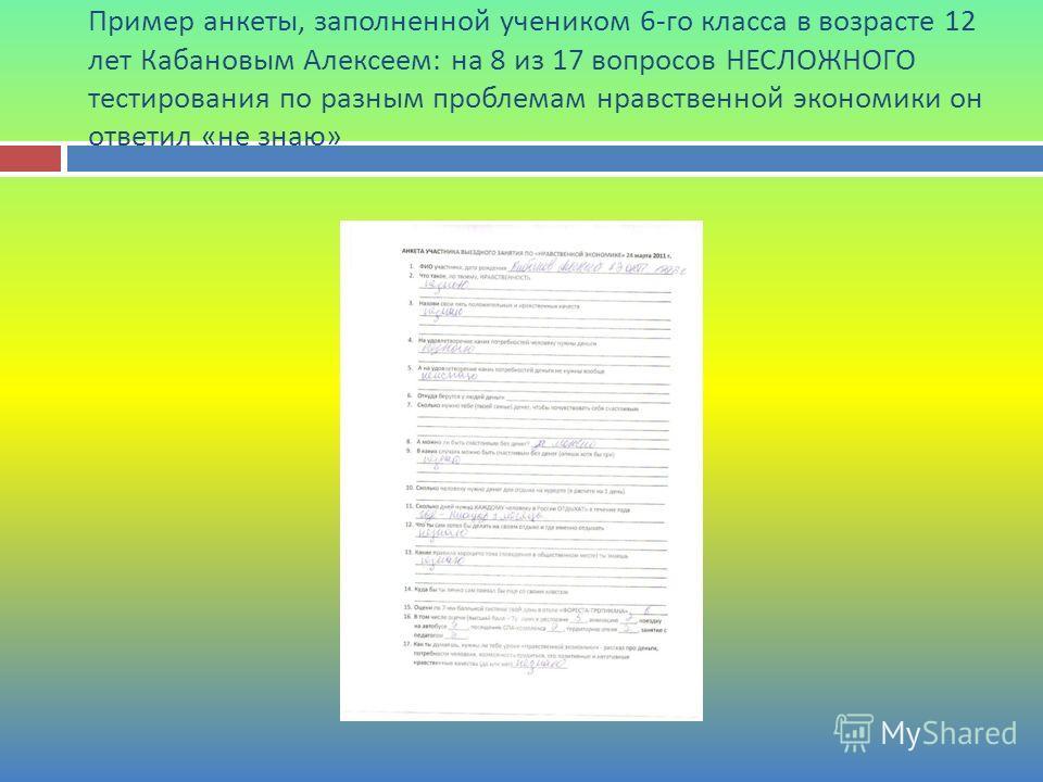 Пример анкеты, заполненной учеником 6- го класса в возрасте 12 лет Кабановым Алексеем : на 8 из 17 вопросов НЕСЛОЖНОГО тестирования по разным проблемам нравственной экономики он ответил « не знаю »