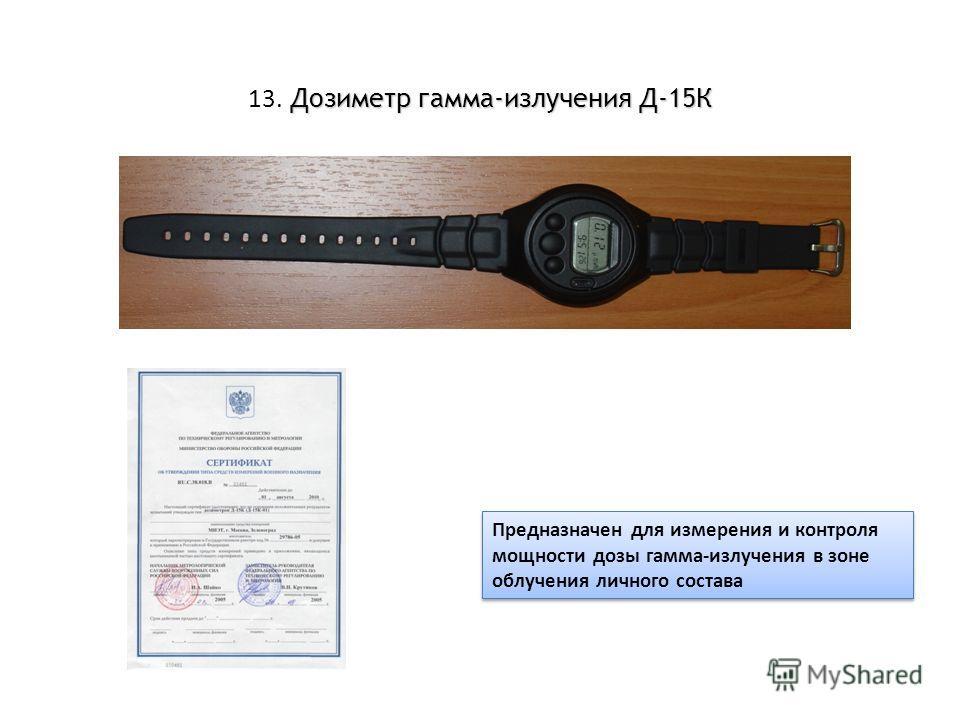 Дозиметр гамма-излучения Д-15К 13. Дозиметр гамма-излучения Д-15К Предназначен для измерения и контроля мощности дозы гамма-излучения в зоне облучения личного состава