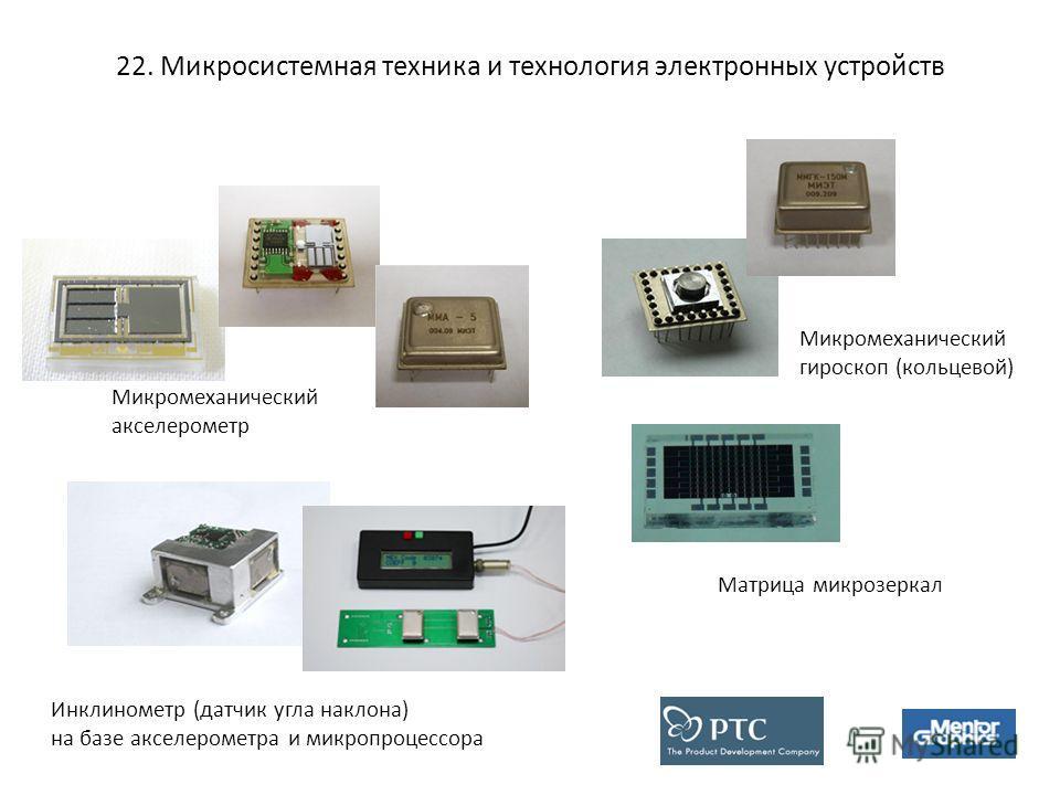 22. Микросистемная техника и технология электронных устройств Микромеханический акселерометр Микромеханический гироскоп (кольцевой) Инклинометр (датчик угла наклона) на базе акселерометра и микропроцессора Матрица микрозеркал