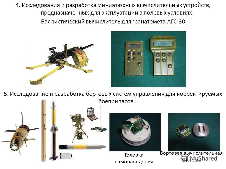 4. Исследования и разработка миниатюрных вычислительных устройств, предназначенных для эксплуатации в полевых условиях: Баллистический вычислитель для гранатомета АГС-30 5. Исследование и разработка бортовых систем управления для корректируемых боепр