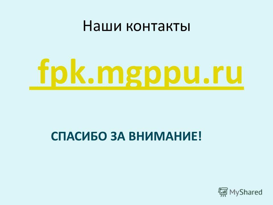 Наши контакты fpk.mgppu.ru СПАСИБО ЗА ВНИМАНИЕ!