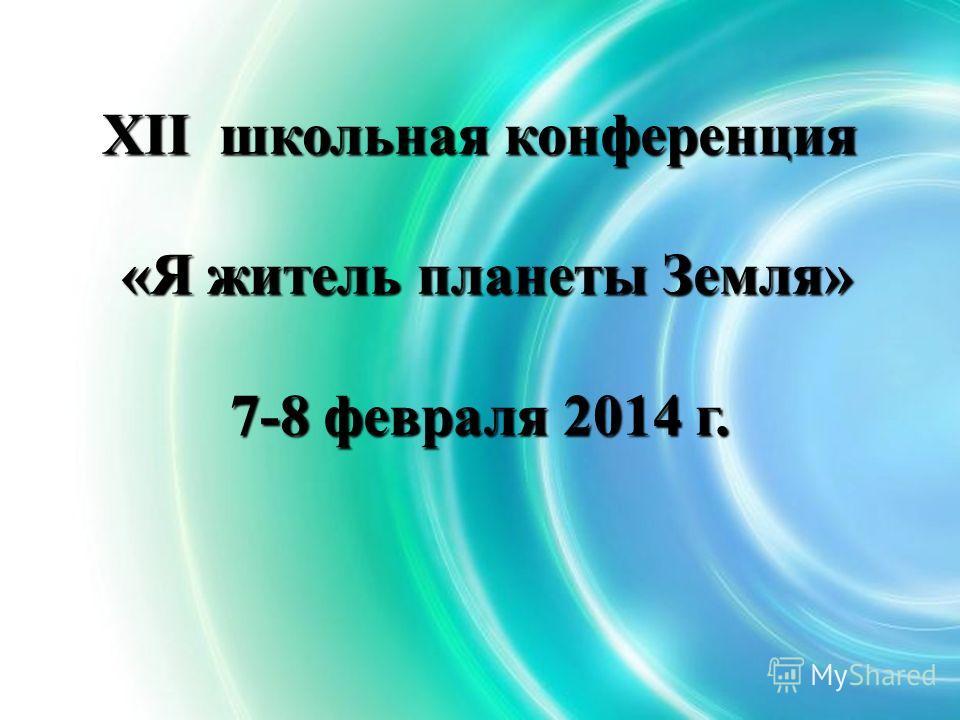 XII школьная конференция «Я житель планеты Земля» 7-8 февраля 2014 г.