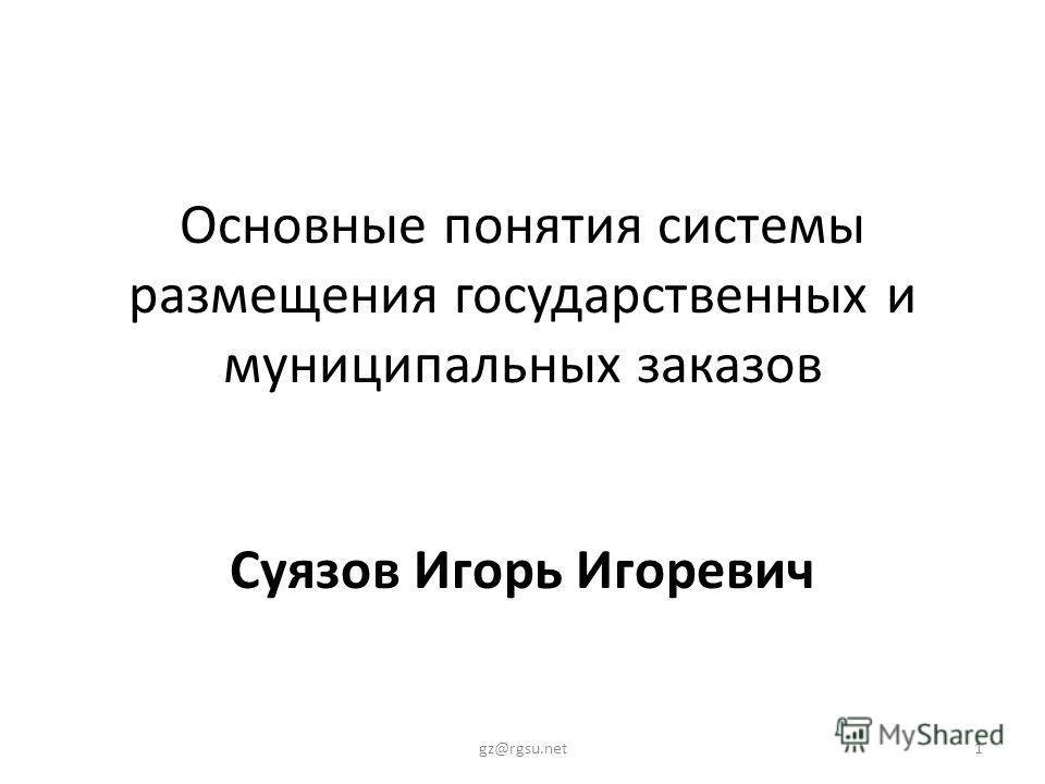Основные понятия системы размещения государственных и муниципальных заказов Суязов Игорь Игоревич 1gz@rgsu.net