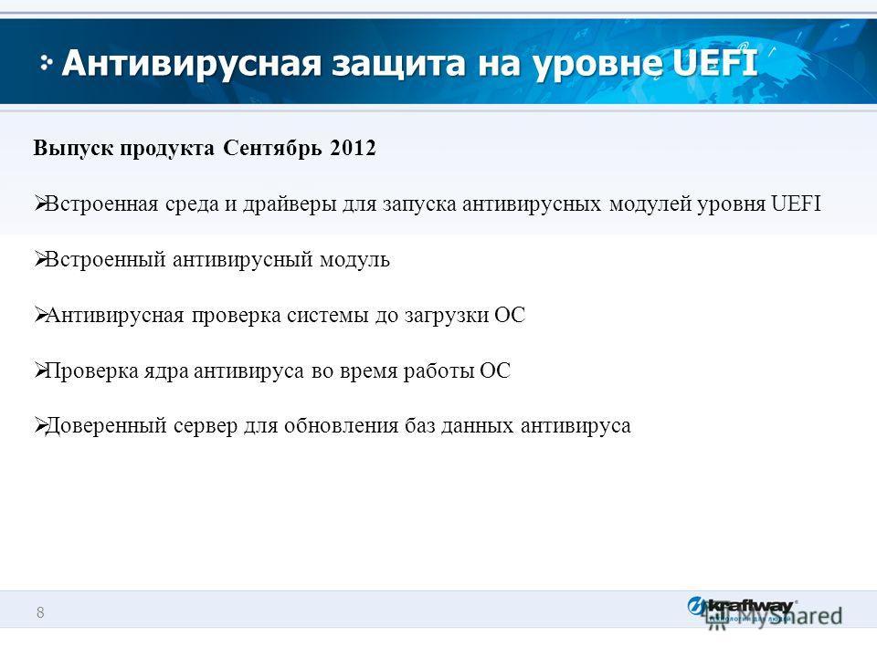 8 Антивирусная защита на уровне UEFI Выпуск продукта Сентябрь 2012 Встроенная среда и драйверы для запуска антивирусных модулей уровня UEFI Встроенный антивирусный модуль Антивирусная проверка системы до загрузки ОС Проверка ядра антивируса во время