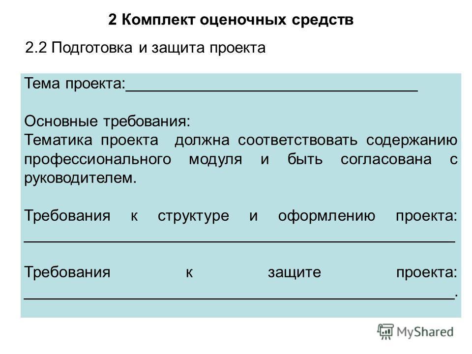 2 Комплект оценочных средств 2.2 Подготовка и защита проекта Тема проекта:_________________________________ Основные требования: Тематика проекта должна соответствовать содержанию профессионального модуля и быть согласована с руководителем. Требовани