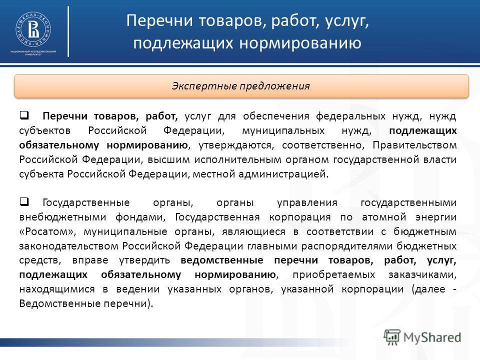 Перечни товаров, работ, услуг, подлежащих нормированию Перечни товаров, работ, услуг для обеспечения федеральных нужд, нужд субъектов Российской Федерации, муниципальных нужд, подлежащих обязательному нормированию, утверждаются, соответственно, Прави