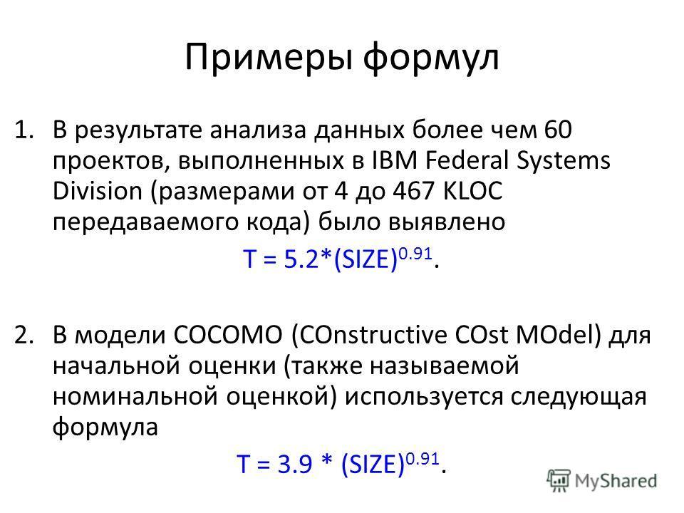 Примеры формул 1.В результате анализа данных более чем 60 проектов, выполненных в IBM Federal Systems Division (размерами от 4 до 467 KLOС передаваемого кода) было выявлено Т = 5.2*(SIZE) 0.91. 2.В модели COCOMO (COnstructive COst MOdel) для начально