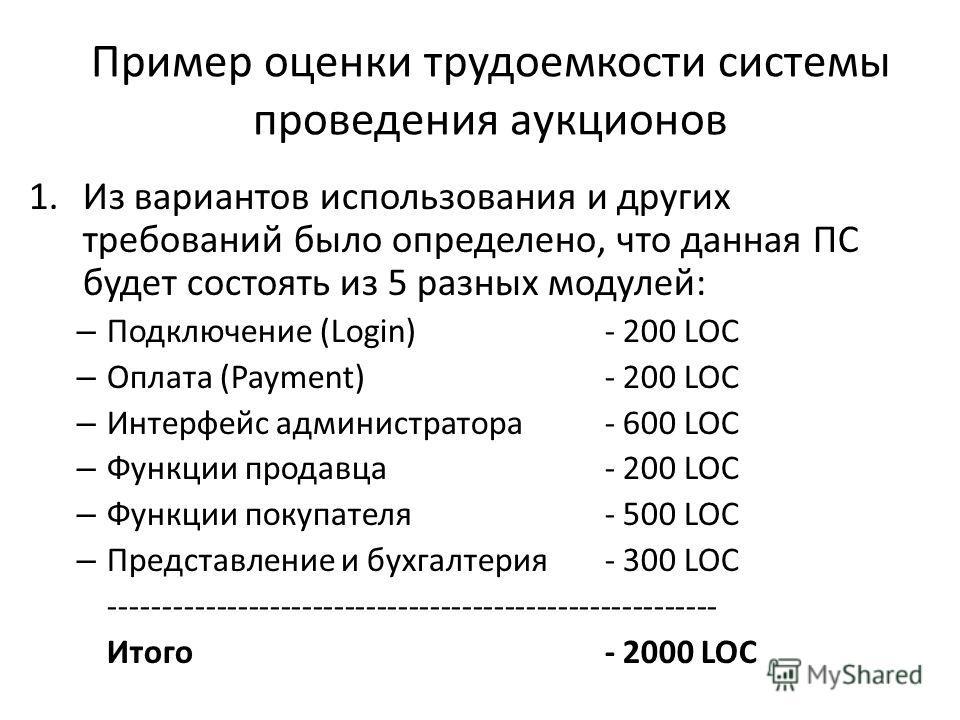 Пример оценки трудоемкости системы проведения аукционов 1.Из вариантов использования и других требований было определено, что данная ПС будет состоять из 5 разных модулей: – Подключение (Login) - 200 LOC – Оплата (Payment)- 200 LOC – Интерфейс админи