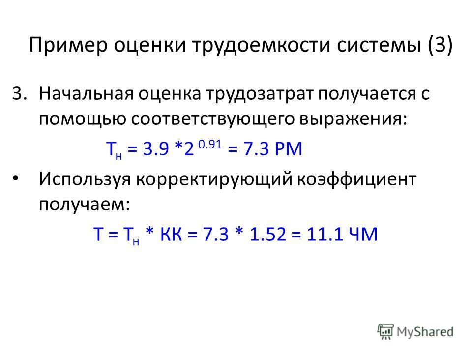 Пример оценки трудоемкости системы (3) 3.Начальная оценка трудозатрат получается с помощью соответствующего выражения: Т н = 3.9 *2 0.91 = 7.3 PM Используя корректирующий коэффициент получаем: Т = Т н * КК = 7.3 * 1.52 = 11.1 ЧМ