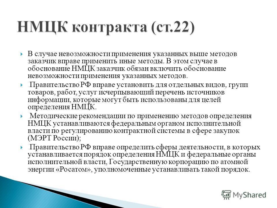 В случае невозможности применения указанных выше методов заказчик вправе применить иные методы. В этом случае в обоснование НМЦК заказчик обязан включить обоснование невозможности применения указанных методов. Правительство РФ вправе установить для о