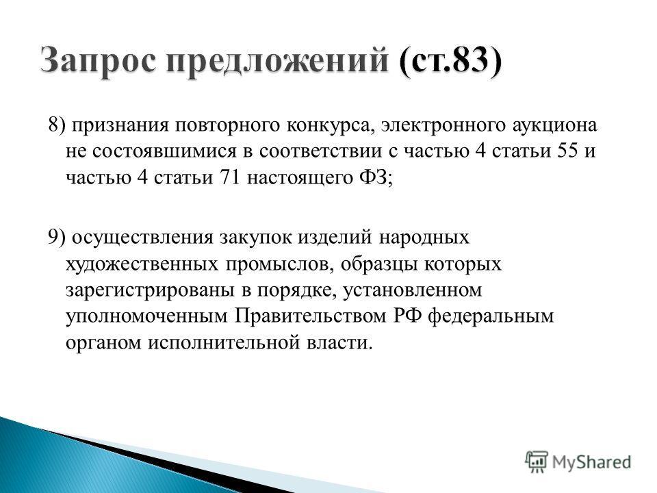 8) признания повторного конкурса, электронного аукциона не состоявшимися в соответствии с частью 4 статьи 55 и частью 4 статьи 71 настоящего ФЗ; 9) осуществления закупок изделий народных художественных промыслов, образцы которых зарегистрированы в по