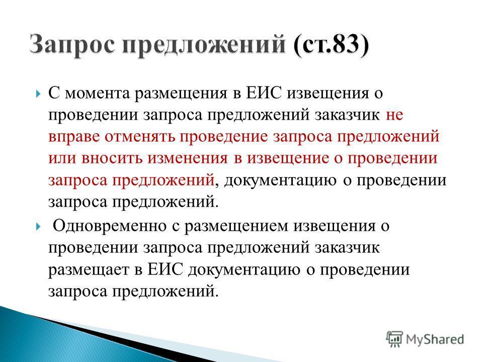 С момента размещения в ЕИС извещения о проведении запроса предложений заказчик не вправе отменять проведение запроса предложений или вносить изменения в извещение о проведении запроса предложений, документацию о проведении запроса предложений. Одновр