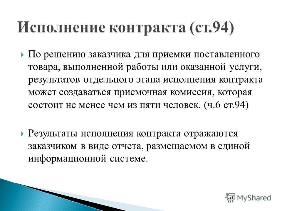 По решению заказчика для приемки поставленного товара, выполненной работы или оказанной услуги, результатов отдельного этапа исполнения контракта может создаваться приемочная комиссия, которая состоит не менее чем из пяти человек. (ч.6 ст.94) Результ