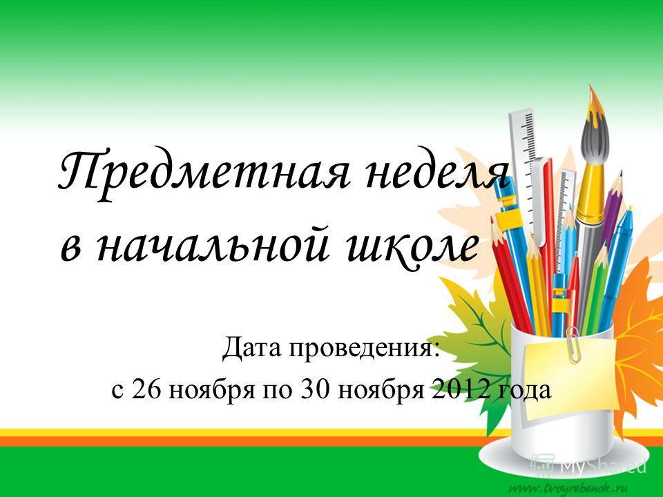 Предметная неделя в начальной школе Дата проведения: с 26 ноября по 30 ноября 2012 года