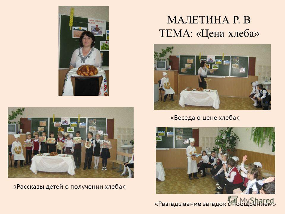МАЛЕТИНА Р. В ТЕМА: «Цена хлеба» «Рассказы детей о получении хлеба» «Беседа о цене хлеба» «Разгадывание загадок с поощрением»