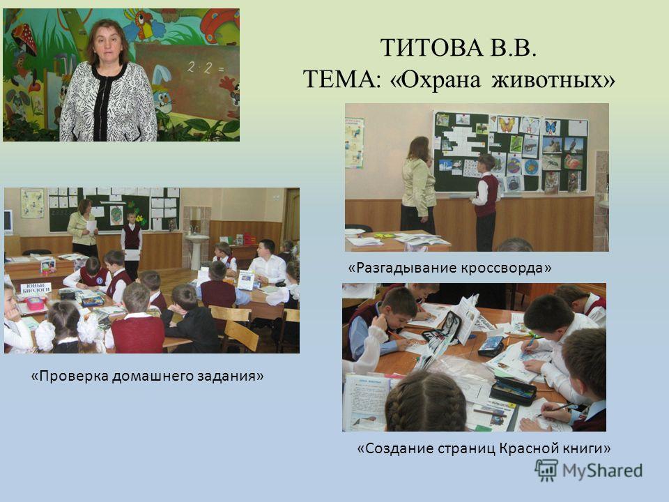ТИТОВА В.В. ТЕМА: «Охрана животных» «Проверка домашнего задания» «Разгадывание кроссворда» «Создание страниц Красной книги»