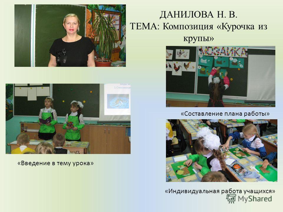 ДАНИЛОВА Н. В. ТЕМА: Композиция «Курочка из крупы» «Введение в тему урока» «Составление плана работы» «Индивидуальная работа учащихся»