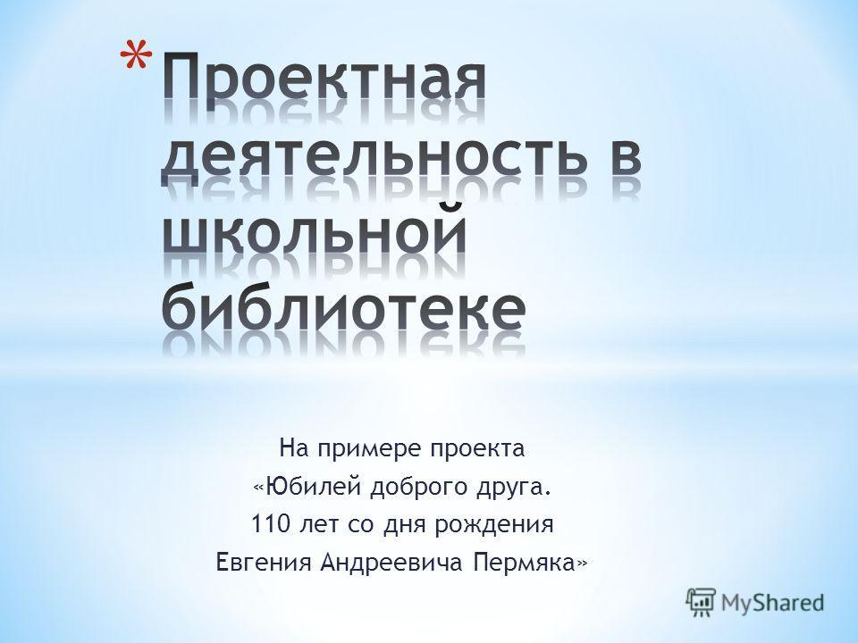 На примере проекта «Юбилей доброго друга. 110 лет со дня рождения Евгения Андреевича Пермяка»