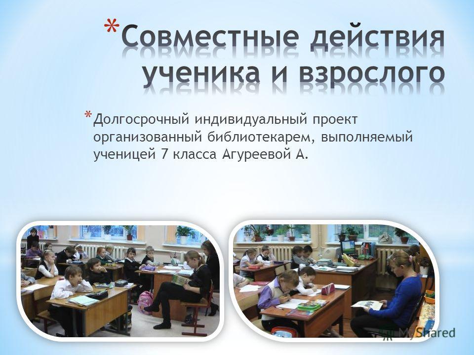 * Долгосрочный индивидуальный проект организованный библиотекарем, выполняемый ученицей 7 класса Агуреевой А.
