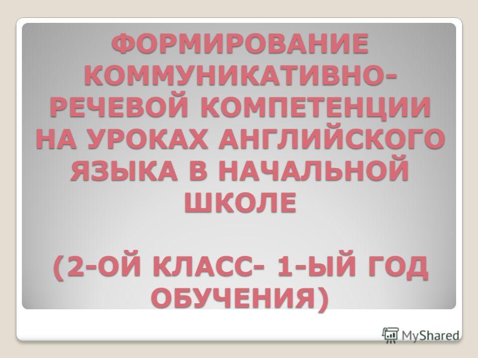 ФОРМИРОВАНИЕ КОММУНИКАТИВНО- РЕЧЕВОЙ КОМПЕТЕНЦИИ НА УРОКАХ АНГЛИЙСКОГО ЯЗЫКА В НАЧАЛЬНОЙ ШКОЛЕ (2-ОЙ КЛАСС- 1-ЫЙ ГОД ОБУЧЕНИЯ)