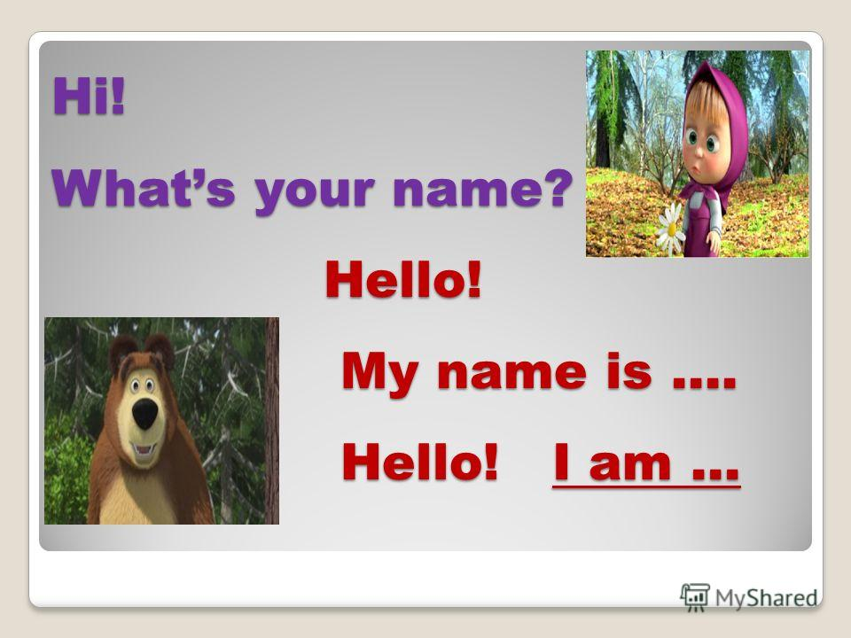 Hi! Whats your name? Hello! My name is …. Hello! I am …