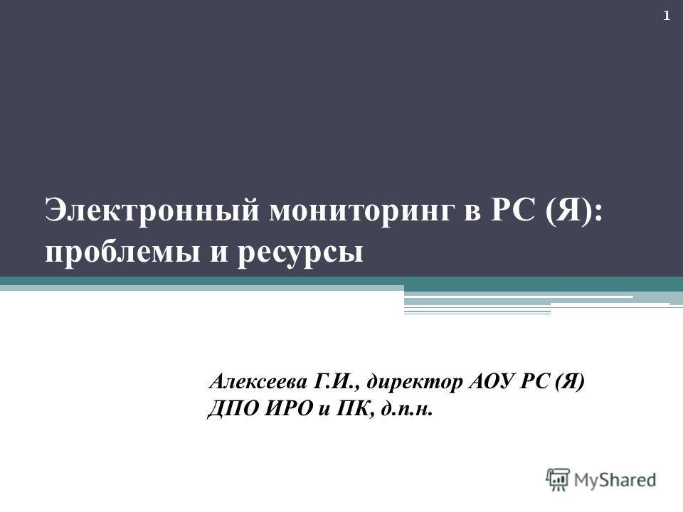 Электронный мониторинг в РС (Я): проблемы и ресурсы Алексеева Г.И., директор АОУ РС (Я) ДПО ИРО и ПК, д.п.н. 1