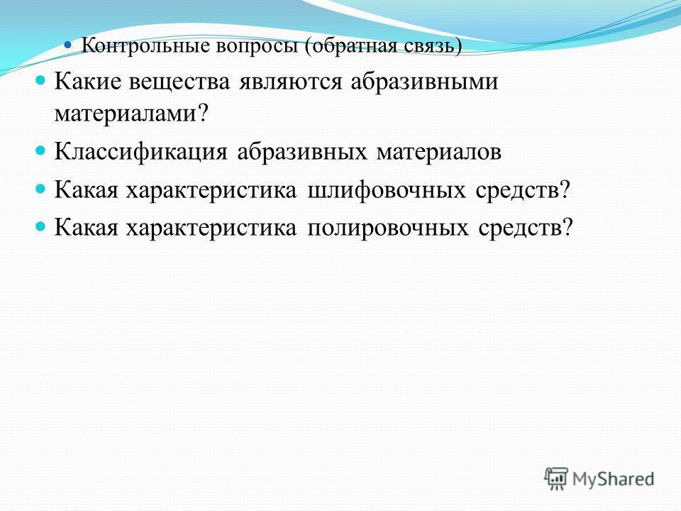 Контрольные вопросы (обратная связь) Какие вещества являются абразивными материалами? Классификация абразивных материалов Какая характеристика шлифовочных средств? Какая характеристика полировочных средств?