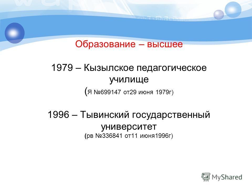 Образование – высшее 1979 – Кызылское педагогическое училище ( Я 699147 от29 июня 1979г) 1996 – Тывинский государственный университет (рв 336841 от11 июня1996г)