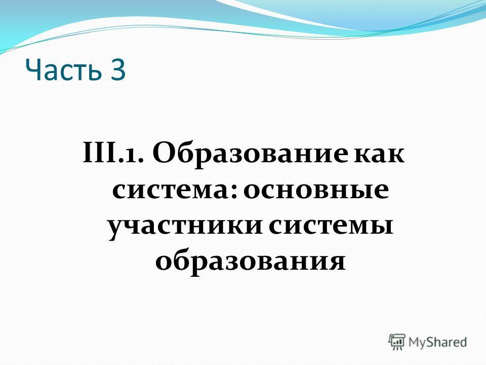 Часть 3 III.1. Образование как система: основные участники системы образования
