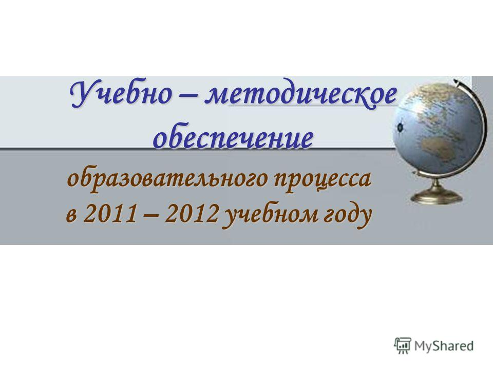 Учебно – методическое обеспечение образовательного процесса в 2011 – 2012 учебном году