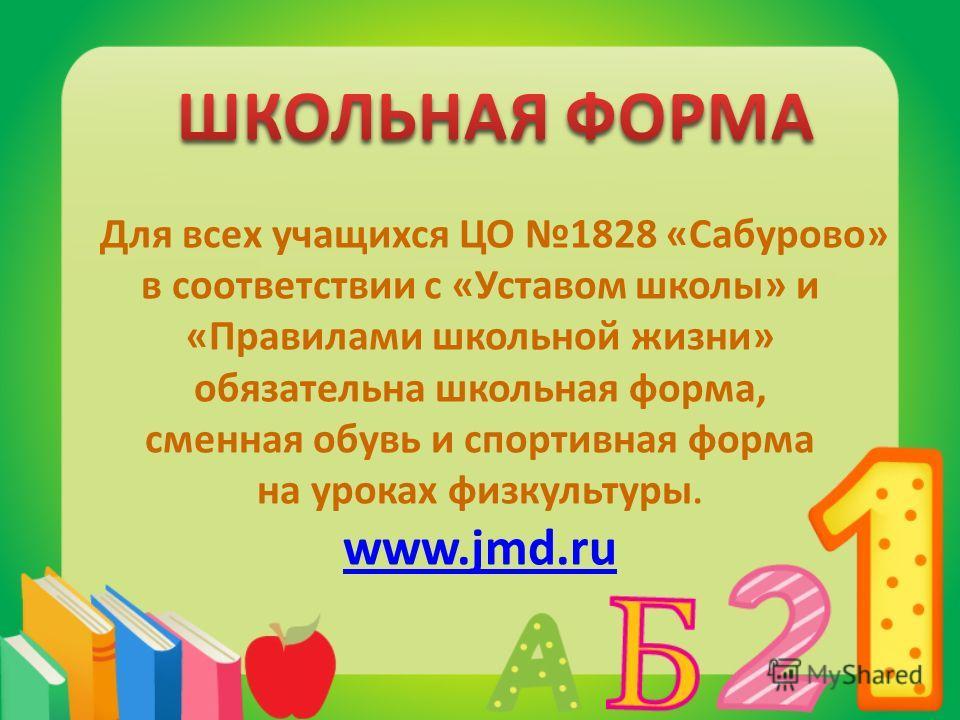 Для всех учащихся ЦО 1828 «Сабурово» в соответствии с «Уставом школы» и «Правилами школьной жизни» обязательна школьная форма, сменная обувь и спортивная форма на уроках физкультуры. www.jmd.ru