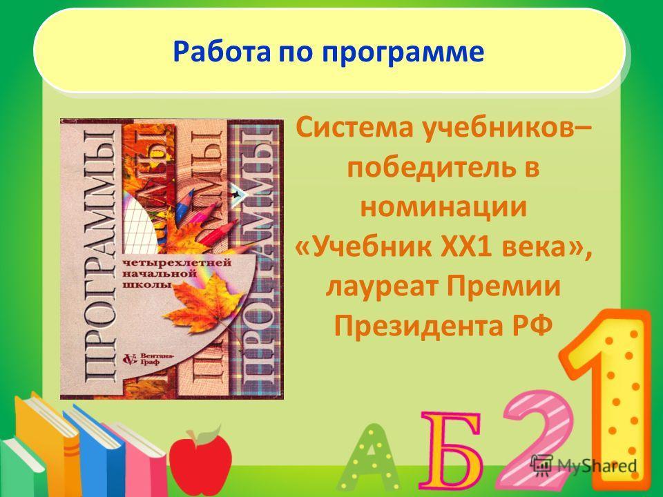 Система учебников– победитель в номинации «Учебник ХХ1 века», лауреат Премии Президента РФ Работа по программе
