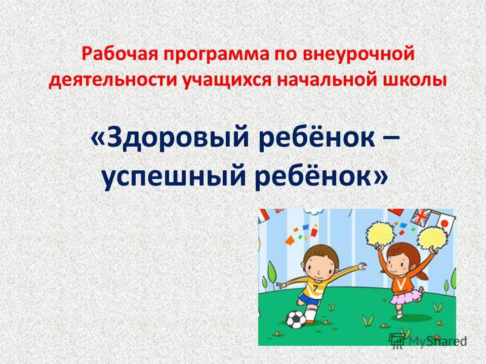 Рабочая программа по внеурочной деятельности учащихся начальной школы «Здоровый ребёнок – успешный ребёнок»
