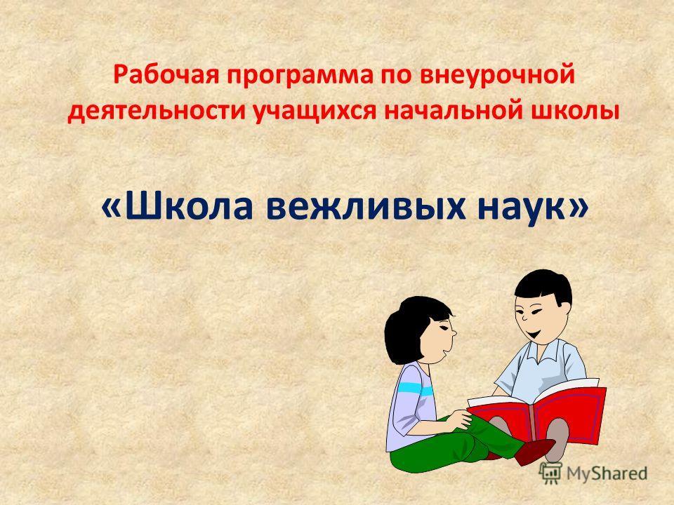 Рабочая программа по внеурочной деятельности учащихся начальной школы «Школа вежливых наук»