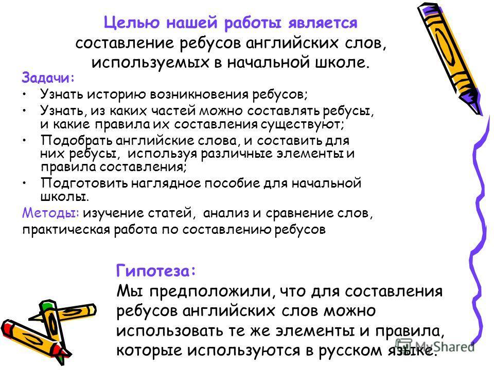 Целью нашей работы является составление ребусов английских слов, используемых в начальной школе. Задачи: Узнать историю возникновения ребусов; Узнать, из каких частей можно составлять ребусы, и какие правила их составления существуют; Подобрать англи