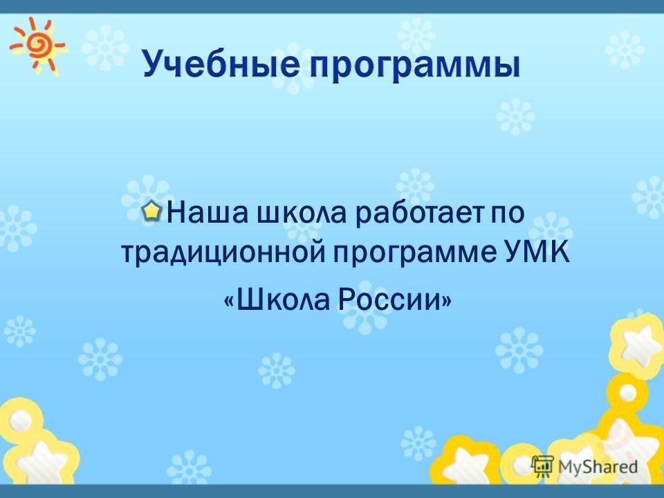 Наша школа работает по традиционной программе УМК «Школа России»