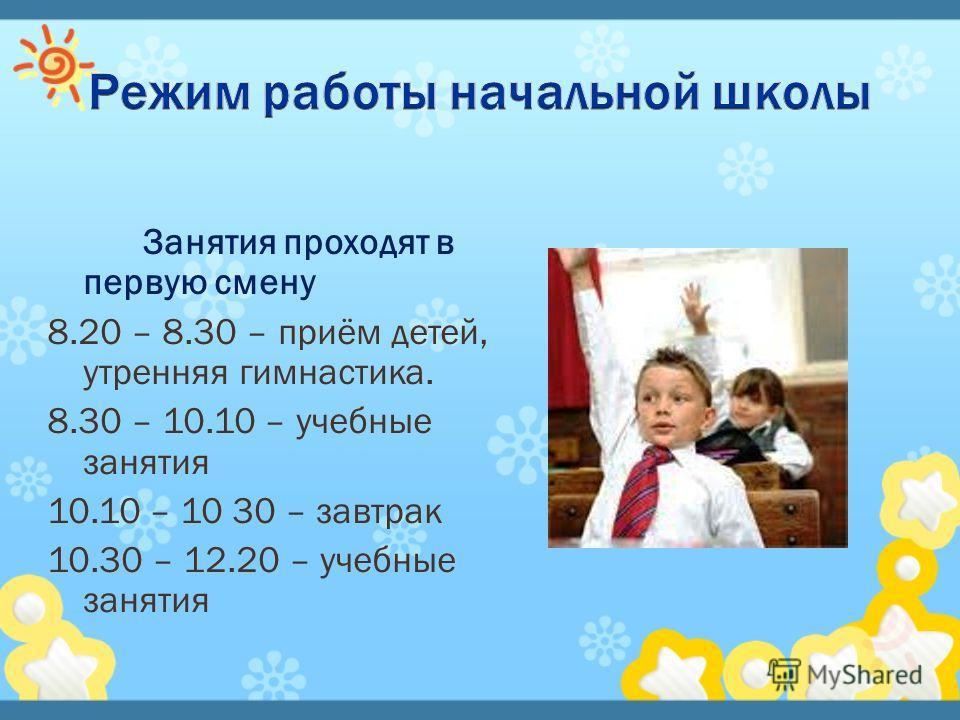 Занятия проходят в первую смену 8.20 – 8.30 – приём детей, утренняя гимнастика. 8.30 – 10.10 – учебные занятия 10.10 – 10 30 – завтрак 10.30 – 12.20 – учебные занятия