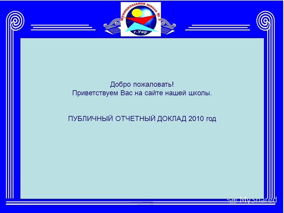 Добро пожаловать! Приветствуем Вас на сайте нашей школы. ПУБЛИЧНЫЙ ОТЧЕТНЫЙ ДОКЛАД 2010 год