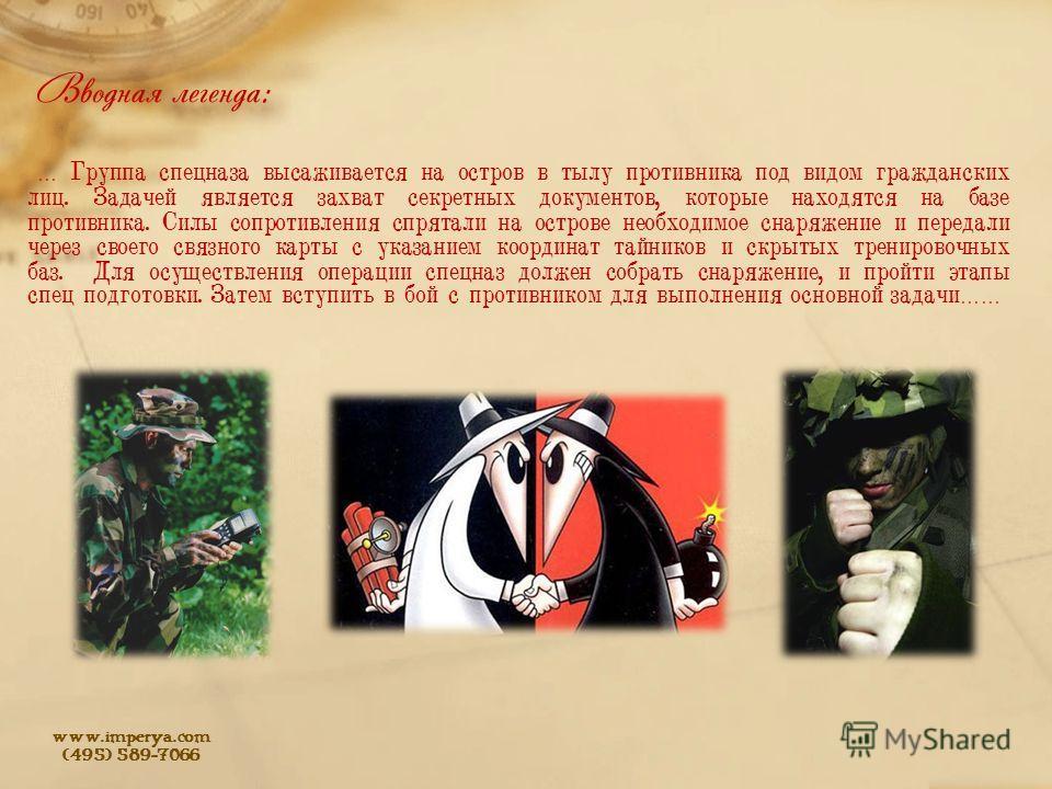 www.imperya.com (495) 589-7066 Вводная легенда: … Группа спецназа высаживается на остров в тылу противника под видом гражданских лиц. Задачей является захват секретных документов, которые находятся на базе противника. Силы сопротивления спрятали на о