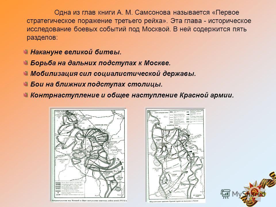 Одна из глав книги А. М. Самсонова называется «Первое стратегическое поражение третьего рейха». Эта глава - историческое исследование боевых событий под Москвой. В ней содержится пять разделов: Накануне великой битвы. Борьба на дальних подступах к Мо