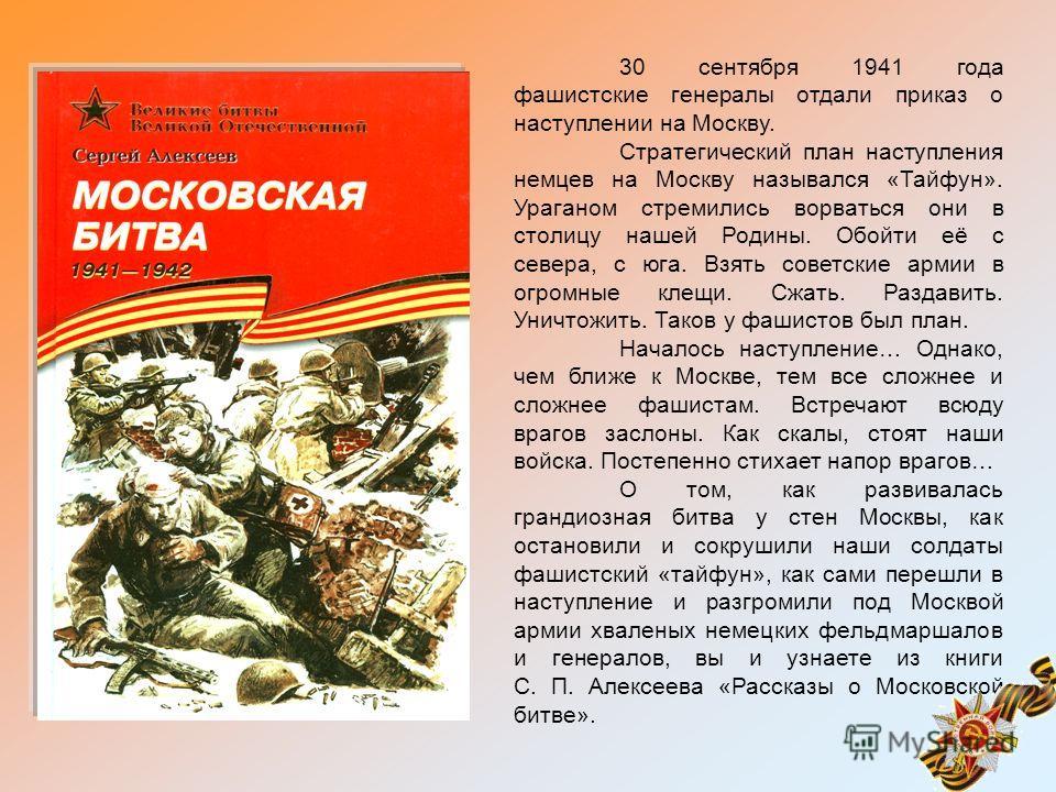 30 сентября 1941 года фашистские генералы отдали приказ о наступлении на Москву. Стратегический план наступления немцев на Москву назывался «Тайфун». Ураганом стремились ворваться они в столицу нашей Родины. Обойти её с севера, с юга. Взять советские